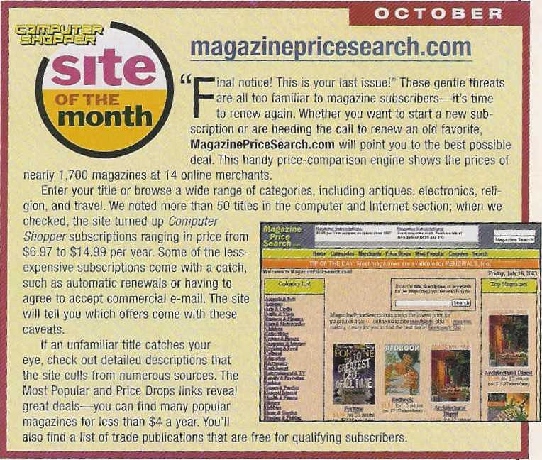 October / Computer Shopper Site of the Month / MagazinePriceSearch.com / Final notice! This is your last issue! These gentle threats are all too familiar to magazine subscribers--it's time to renew again. Whether you want to start a new subscription or a heeding the call to renew an old favorite, MagazinePriceSearch.com will point you to the best possible deal. This handy price-comparison engine shows the prices of nearly 1,700 magazines at 14 online merchants. Enter your title or browse a wide range of categories, including antiques, electronics, religion, and travel. We noted more than 50 titles in the computer and Internet section; when we checked, the site turned up Computer Shopper subscriptions ranging in price from $6.97 to $14.99 per year. Some of the less-expensive subscriptions come with a catch, such as automatic renewals or having to agree to accept commercial e-mail. The site will tell you which offers come with these caveats. If an unfamiliar title catches your eye, check out detailed descriptions that the site culls from numerous sources. The Most Popular and Price Drops links reveal great deals--you can find many popular magazines for less than $4 a year. You'll also find a list of trade publications that are free for qualifying subscribers.